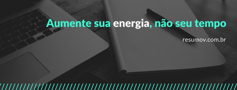 Aumente sua energia, não o seu tempo de estudo